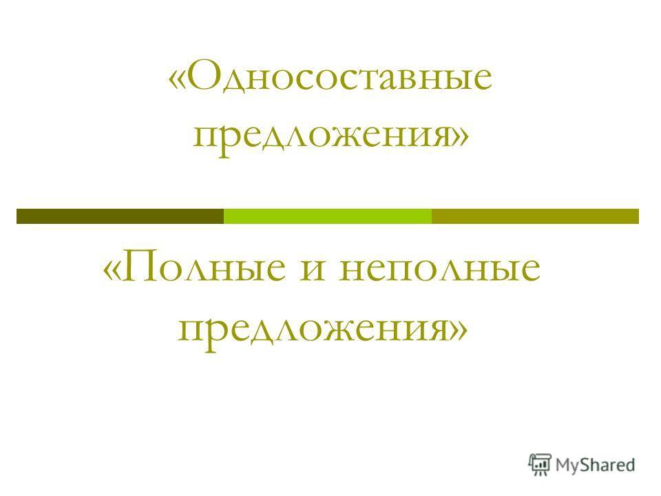 «Односоставные предложения» «Полные и неполные предложения»