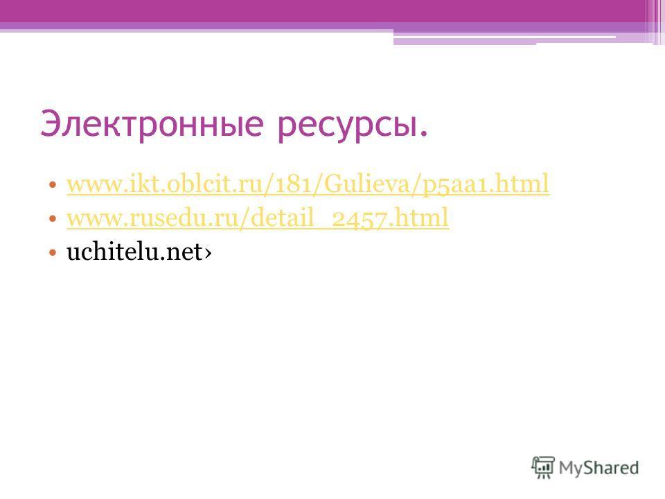 Электронные ресурсы. www.ikt.oblcit.ru/181/Gulieva/p5aa1.html www.rusedu.ru/detail_2457.html uchitelu.net
