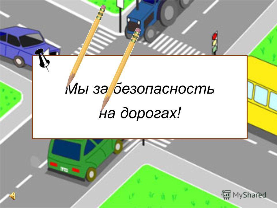 1 Мы за безопасность на дорогах!