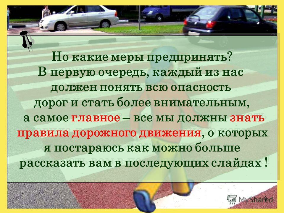 3 Но какие меры предпринять? В первую очередь, каждый из нас должен понять всю опасность дорог и стать более внимательным, а самое главное – все мы должны знать правила дорожного движения, о которых я постараюсь как можно больше рассказать вам в посл