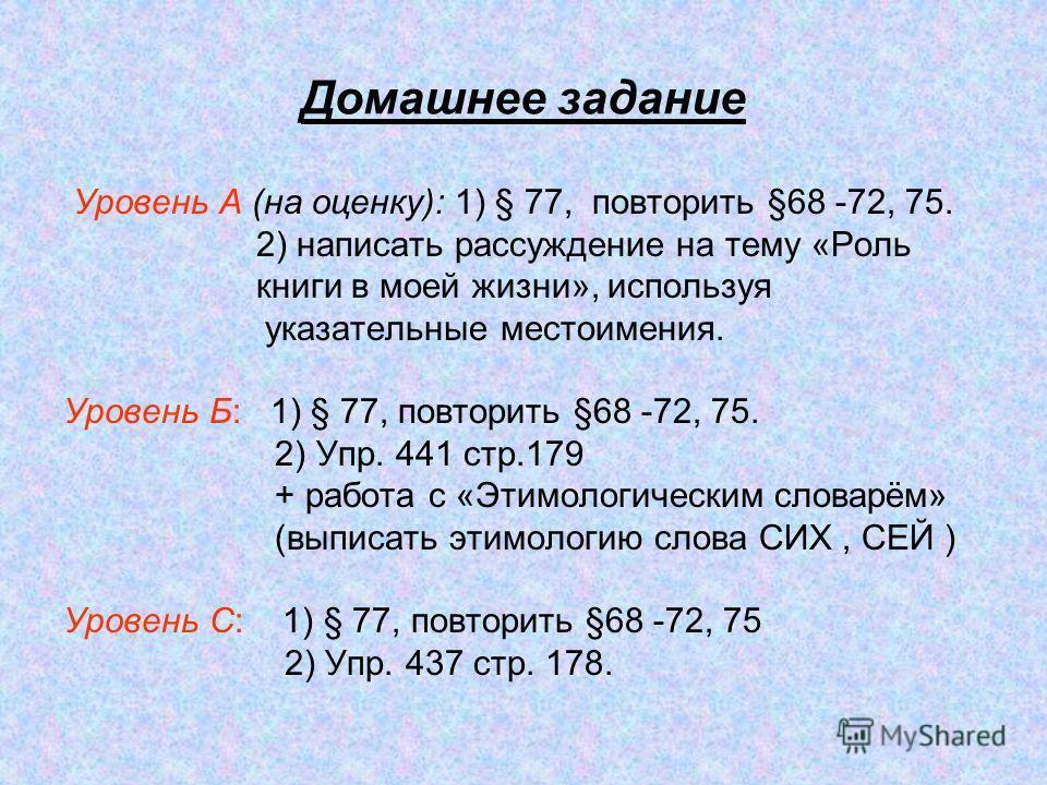 Домашнее задание Уровень А (на оценку): 1) § 77, повторить §68 -72, 75. 2) написать рассуждение на тему «Роль книги в моей жизни», используя указательные местоимения. Уровень Б: 1) § 77, повторить §68 -72, 75. 2) Упр. 441 стр.179 + работа с «Этимолог
