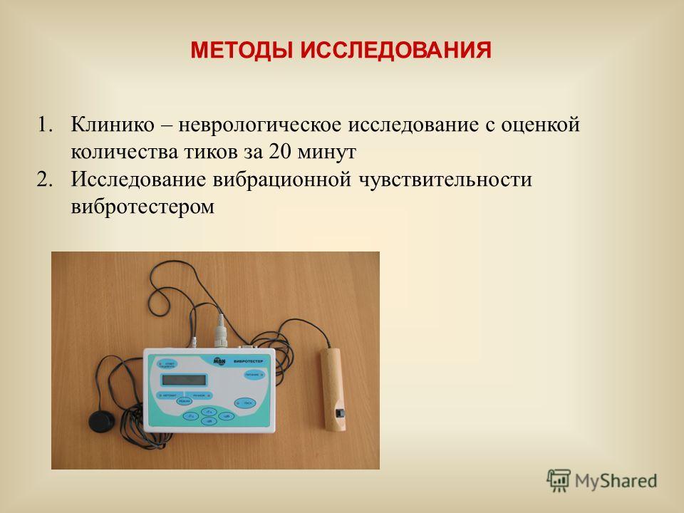 МЕТОДЫ ИССЛЕДОВАНИЯ 1.Клинико – неврологическое исследование с оценкой количества тиков за 20 минут 2.Исследование вибрационной чувствительности вибротестером