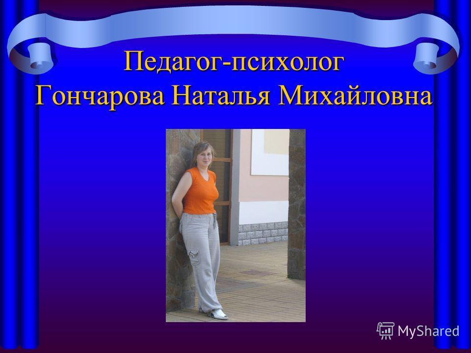 Педагог-психолог Гончарова Наталья Михайловна