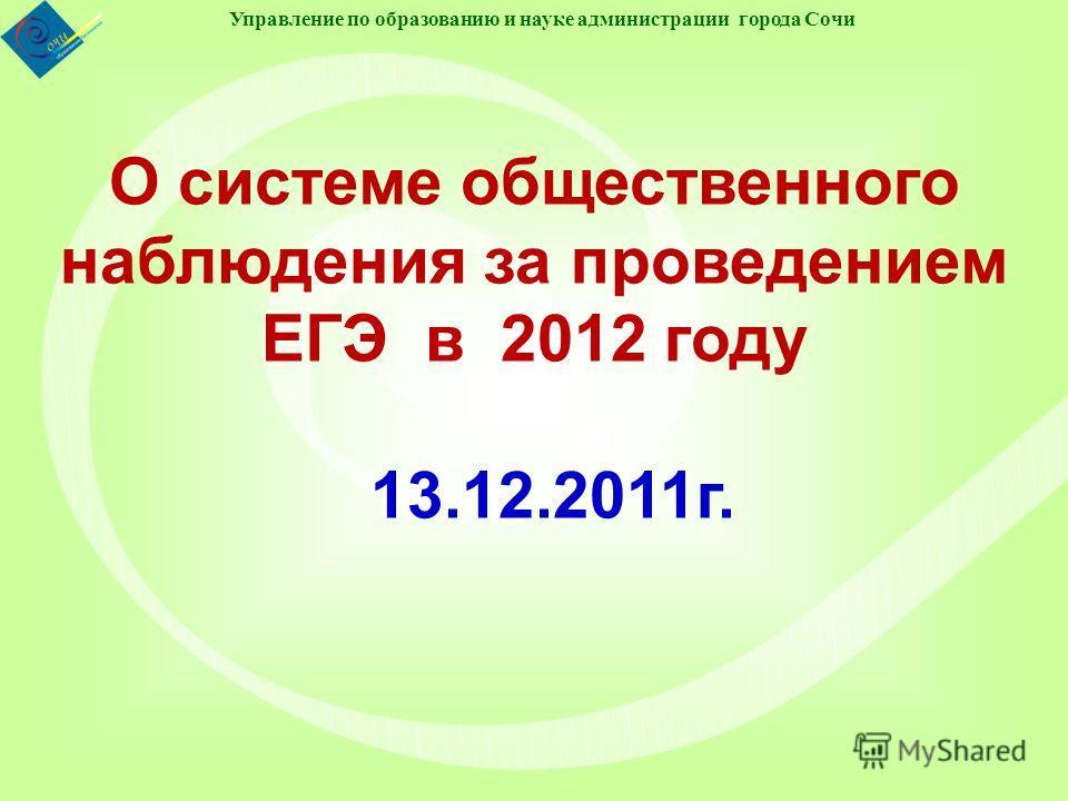 Управление по образованию и науке администрации города Сочи О системе общественного наблюдения за проведением ЕГЭ в 2012 году 13.12.2011г.