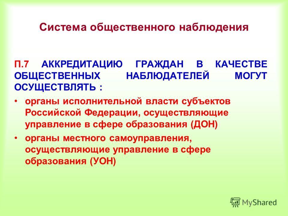 П.7 АККРЕДИТАЦИЮ ГРАЖДАН В КАЧЕСТВЕ ОБЩЕСТВЕННЫХ НАБЛЮДАТЕЛЕЙ МОГУТ ОСУЩЕСТВЛЯТЬ : органы исполнительной власти субъектов Российской Федерации, осуществляющие управление в сфере образования (ДОН) органы местного самоуправления, осуществляющие управле
