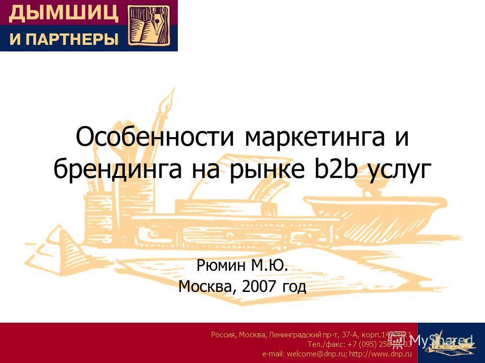 Россия, Москва, Ленинградский пр-т, 37-А, корп.14, стр.1 Тел./факс: +7 (095) 258 91 33 e-mail: welcome@dnp.ru; http://www.dnp.ru Особенности маркетинга и брендинга на рынке b2b услуг Рюмин М.Ю. Москва, 2007 год