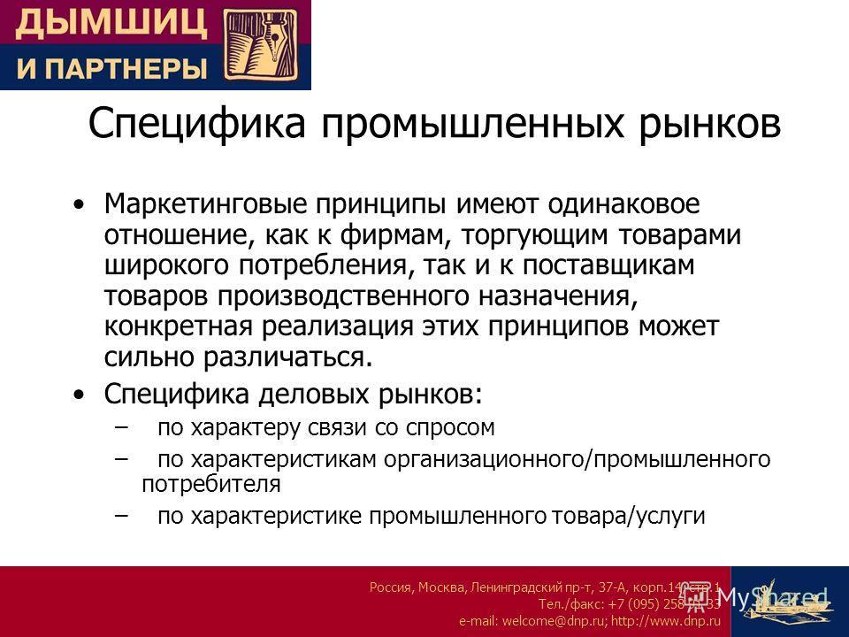 Россия, Москва, Ленинградский пр-т, 37-А, корп.14, стр.1 Тел./факс: +7 (095) 258 91 33 e-mail: welcome@dnp.ru; http://www.dnp.ru Специфика промышленных рынков Маркетинговые принципы имеют одинаковое отношение, как к фирмам, торгующим товарами широког