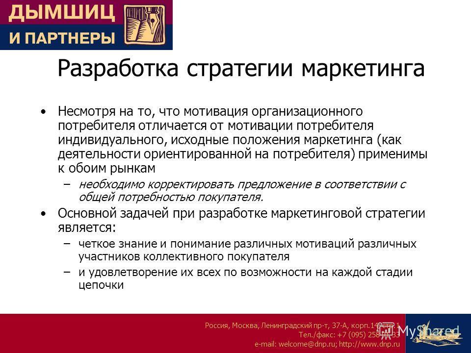 Россия, Москва, Ленинградский пр-т, 37-А, корп.14, стр.1 Тел./факс: +7 (095) 258 91 33 e-mail: welcome@dnp.ru; http://www.dnp.ru Разработка стратегии маркетинга Несмотря на то, что мотивация организационного потребителя отличается от мотивации потреб