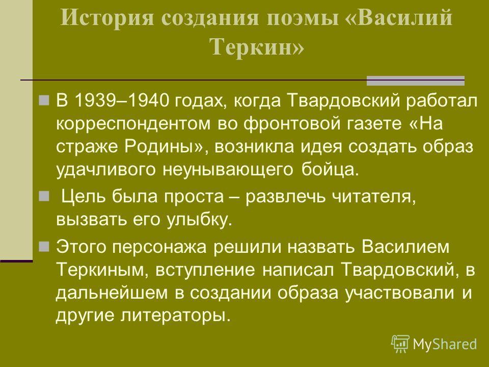 История создания поэмы «Василий Теркин» В 1939–1940 годах, когда Твардовский работал корреспондентом во фронтовой газете «На страже Родины», возникла идея создать образ удачливого неунывающего бойца. Цель была проста – развлечь читателя, вызвать его