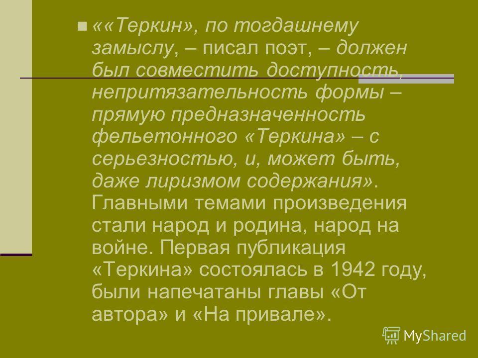 ««Теркин», по тогдашнему замыслу, – писал поэт, – должен был совместить доступность, непритязательность формы – прямую предназначенность фельетонного «Теркина» – с серьезностью, и, может быть, даже лиризмом содержания». Главными темами произведения с