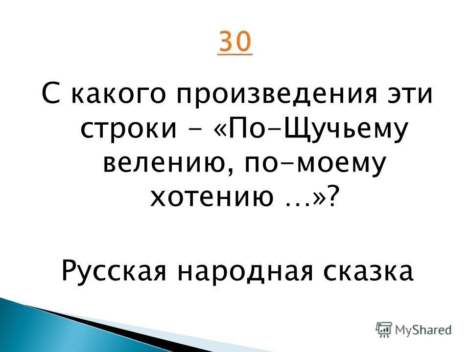 С какого произведения эти строки - «По-Щучьему велению, по-моему хотению …»? Русская народная сказка