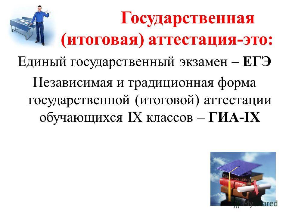 Государственная (итоговая) аттестация-это: Единый государственный экзамен – ЕГЭ Независимая и традиционная форма государственной (итоговой) аттестации обучающихся IX классов – ГИА-IX