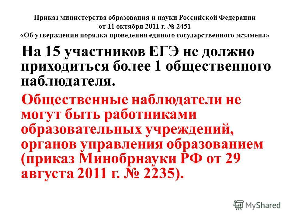 Приказ министерства образования и науки Российской Федерации от 11 октября 2011 г. 2451 «Об утверждении порядка проведения единого государственного экзамена» На 15 участников ЕГЭ не должно приходиться более 1 общественного наблюдателя. Общественные н