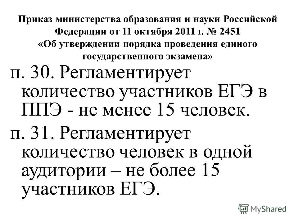Приказ министерства образования и науки Российской Федерации от 11 октября 2011 г. 2451 «Об утверждении порядка проведения единого государственного экзамена» п. 30. Регламентирует количество участников ЕГЭ в ППЭ - не менее 15 человек. п. 31. Регламен
