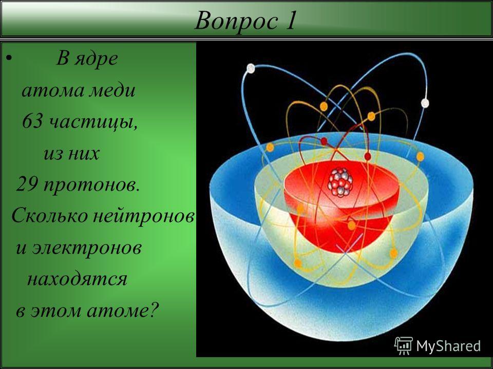 Вопрос 1 В ядре атома меди 63 частицы, из них 29 протонов. Сколько нейтронов и электронов находятся в этом атоме?
