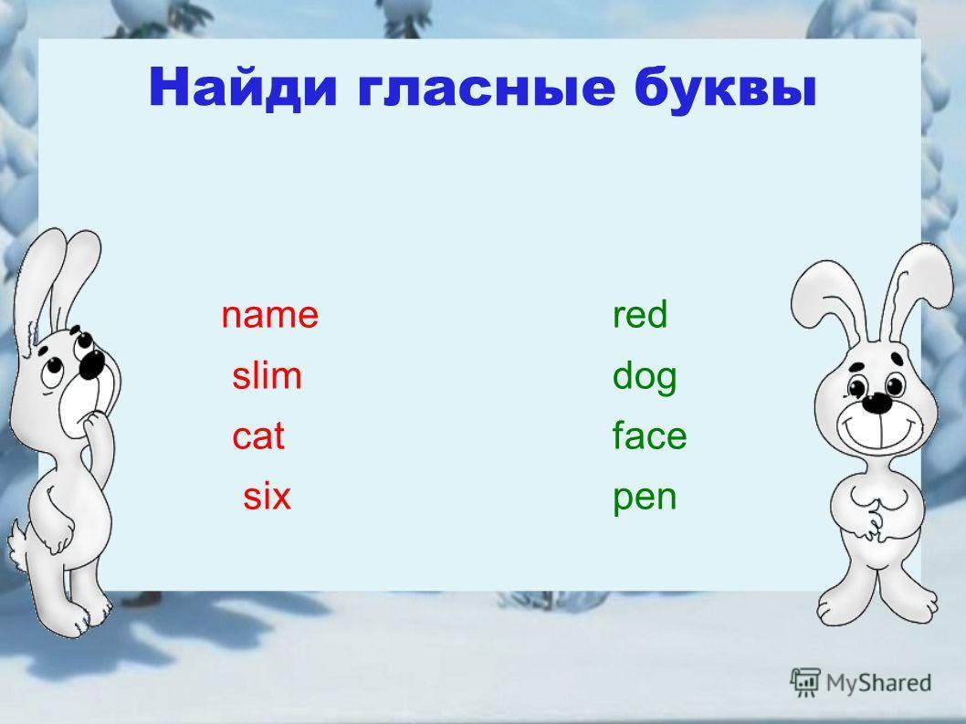 Найди гласные буквы name slim cat six red dog face pen