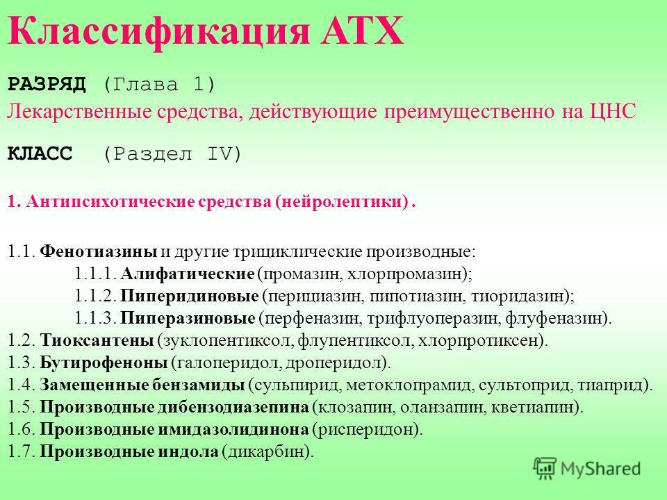Классификация АТХ РАЗРЯД (Глава 1) Лекарственные средства, действующие преимущественно на ЦНС КЛАСС (Раздел IV) 1. Антипсихотические средства (нейролептики). 1.1. Фенотиазины и другие трициклические производные: 1.1.1. Алифатические (промазин, хлорпр