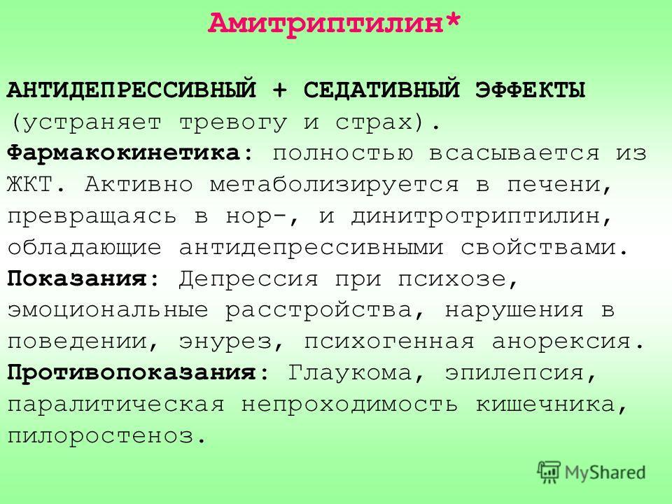 Амитриптилин* АНТИДЕПРЕССИВНЫЙ + СЕДАТИВНЫЙ ЭФФЕКТЫ (устраняет тревогу и страх). Фармакокинетика: полностью всасывается из ЖКТ. Активно метаболизируется в печени, превращаясь в нор-, и динитротриптилин, обладающие антидепрессивными свойствами. Показа