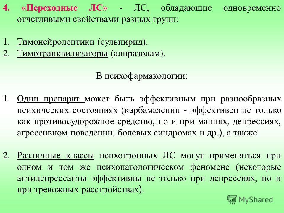 4. «Переходные ЛС» - ЛС, обладающие одновременно отчетливыми свойствами разных групп: 1.Тимонейролептики (сульпирид). 2.Тимотранквилизаторы (алпразолам). В психофармакологии: 1.Один препарат может быть эффективным при разнообразных психических состоя