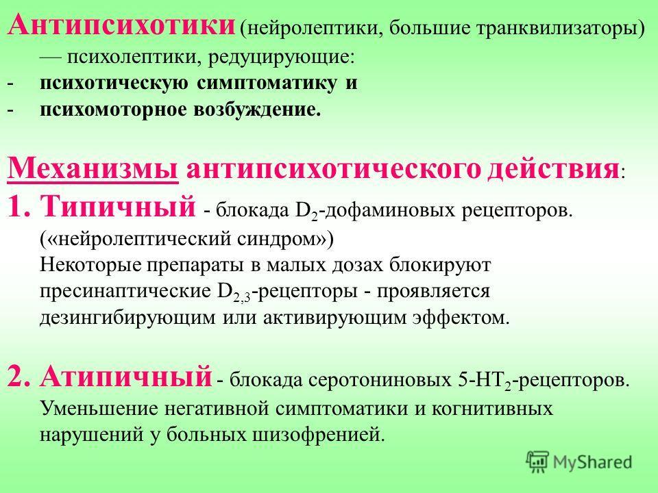 Антипсихотики (нейролептики, большие транквилизаторы) психолептики, редуцирующие: -психотическую симптоматику и -психомоторное возбуждение. Механизмы антипсихотического действия : 1.Типичный - блокада D 2 -дофаминовых рецепторов. («нейролептический с