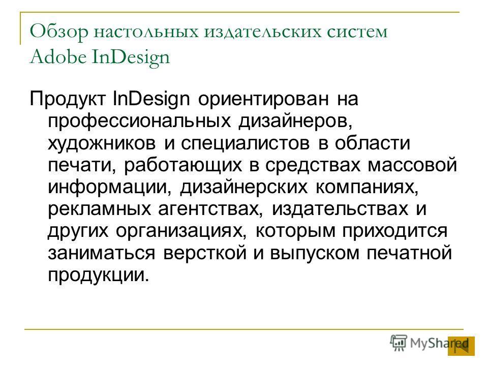 Обзор настольных издательских систем Adobe InDesign Продукт InDesign ориентирован на профессиональных дизайнеров, художников и специалистов в области печати, работающих в средствах массовой информации, дизайнерских компаниях, рекламных агентствах, из