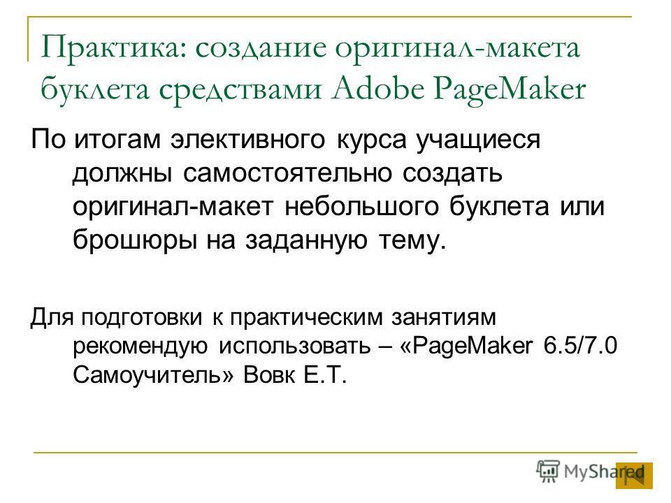 Практика: создание оригинал-макета буклета средствами Adobe PageMaker По итогам элективного курса учащиеся должны самостоятельно создать оригинал-макет небольшого буклета или брошюры на заданную тему. Для подготовки к практическим занятиям рекомендую