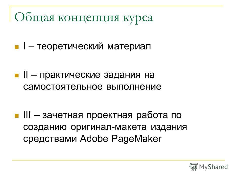 Общая концепция курса I – теоретический материал II – практические задания на самостоятельное выполнение III – зачетная проектная работа по созданию оригинал-макета издания средствами Adobe PageMaker