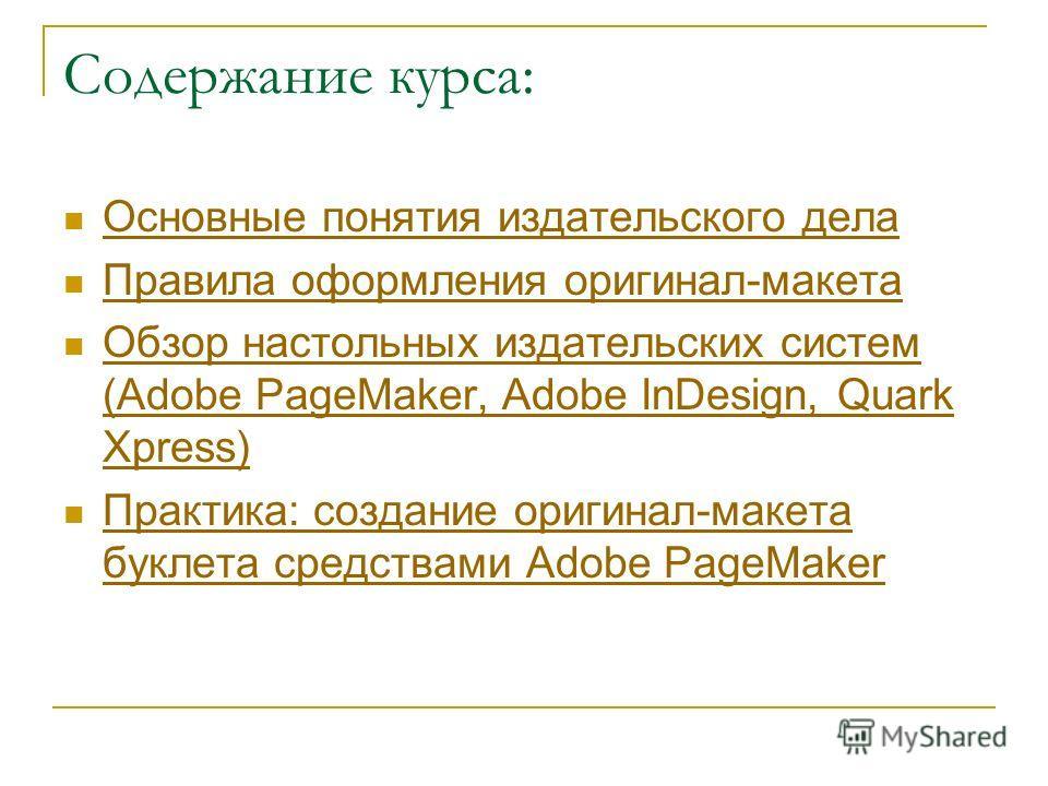 Содержание курса: Основные понятия издательского дела Правила оформления оригинал-макета Обзор настольных издательских систем (Adobe PageMaker, Adobe InDesign, Quark Xpress) Обзор настольных издательских систем (Adobe PageMaker, Adobe InDesign, Quark