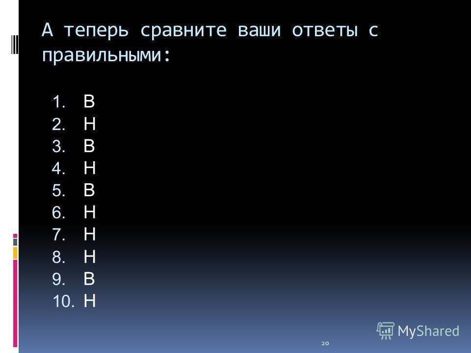 20 А теперь сравните ваши ответы с правильными: 1. В 2. Н 3. В 4. Н 5. В 6. Н 7. Н 8. Н 9. В 10. Н