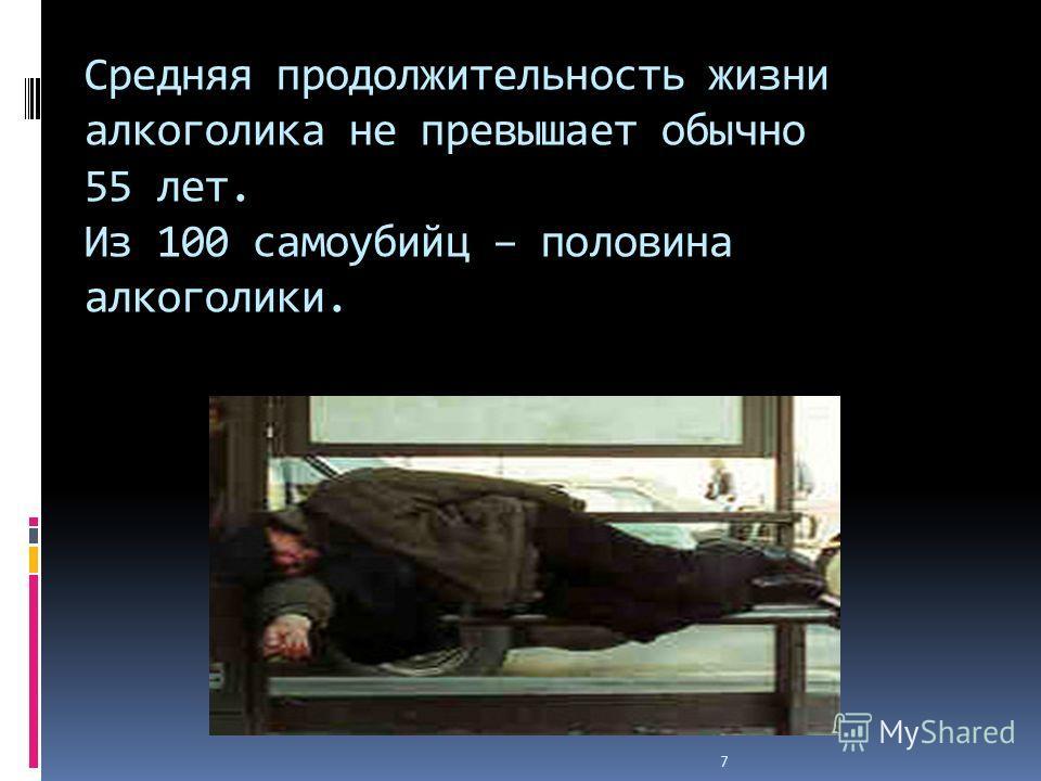7 Средняя продолжительность жизни алкоголика не превышает обычно 55 лет. Из 100 самоубийц – половина алкоголики.