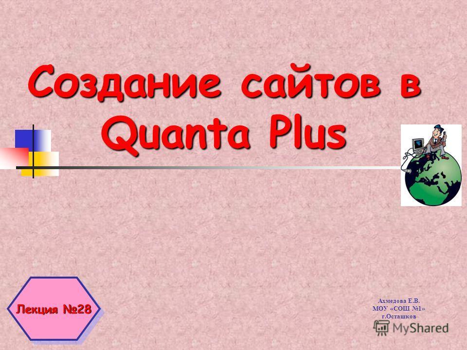 Создание сайтов в Quanta Plus Лекция 28 Ахмедова Е.В. МОУ «СОШ 1» г.Осташков