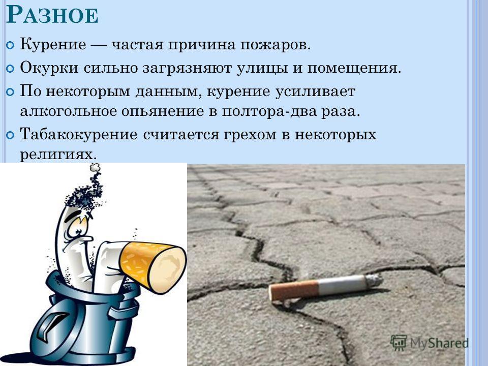 Р АЗНОЕ Курение частая причина пожаров. Окурки сильно загрязняют улицы и помещения. По некоторым данным, курение усиливает алкогольное опьянение в полтора-два раза. Табакокурение считается грехом в некоторых религиях.
