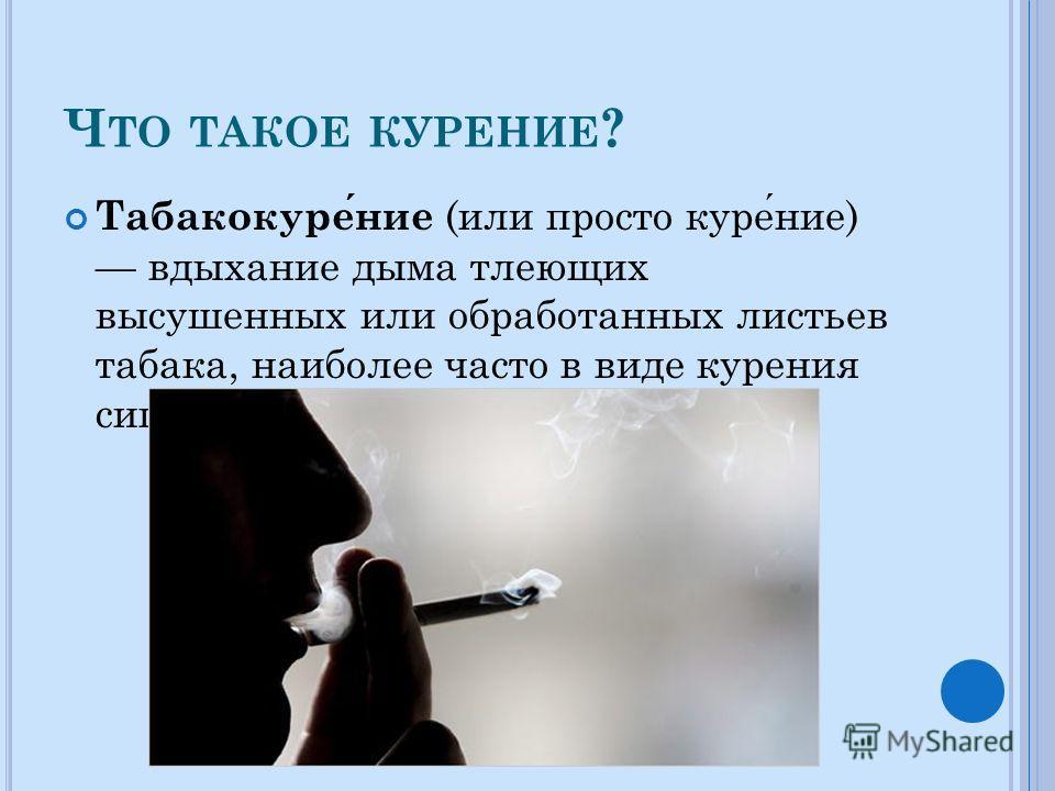 Ч ТО ТАКОЕ КУРЕНИЕ ? Табакокурение (или просто курение) вдыхание дыма тлеющих высушенных или обработанных листьев табака, наиболее часто в виде курения сигарет.