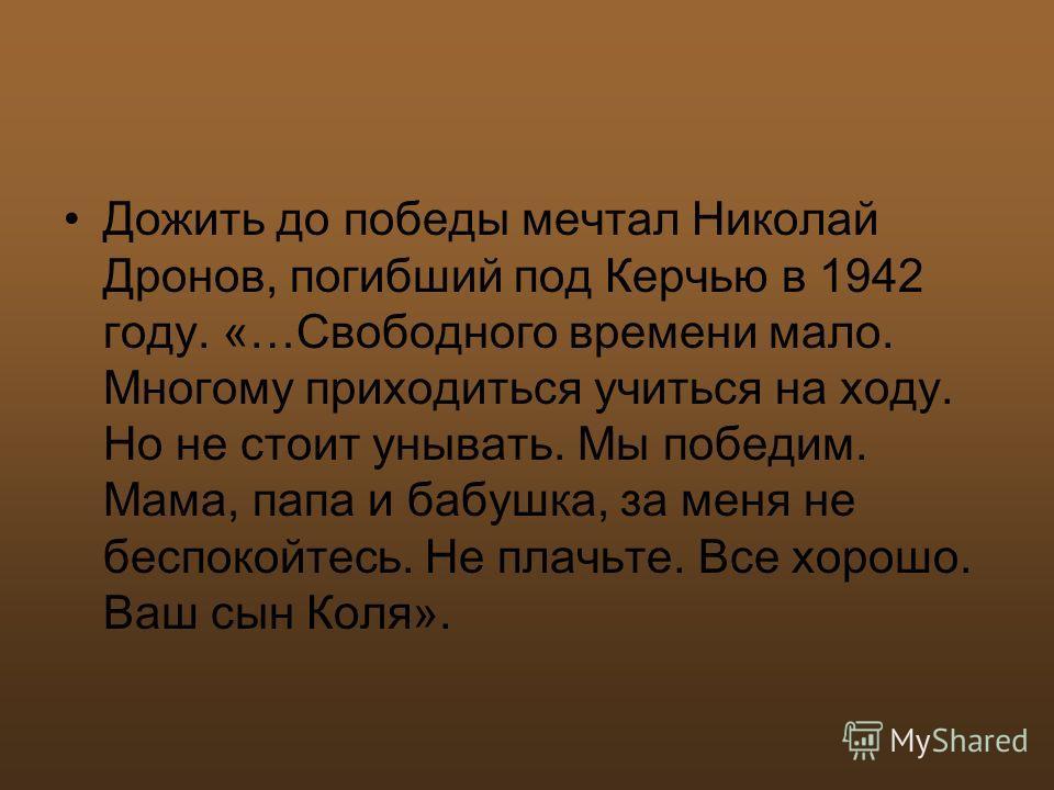 Дожить до победы мечтал Николай Дронов, погибший под Керчью в 1942 году. «…Свободного времени мало. Многому приходиться учиться на ходу. Но не стоит унывать. Мы победим. Мама, папа и бабушка, за меня не беспокойтесь. Не плачьте. Все хорошо. Ваш сын К