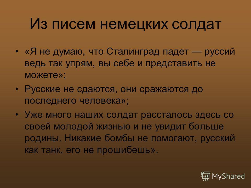 Из писем немецких солдат «Я не думаю, что Сталинград падет руссий ведь так упрям, вы себе и представить не можете»; Русские не сдаются, они сражаются до последнего человека»; Уже много наших солдат рассталось здесь со своей молодой жизнью и не увидит