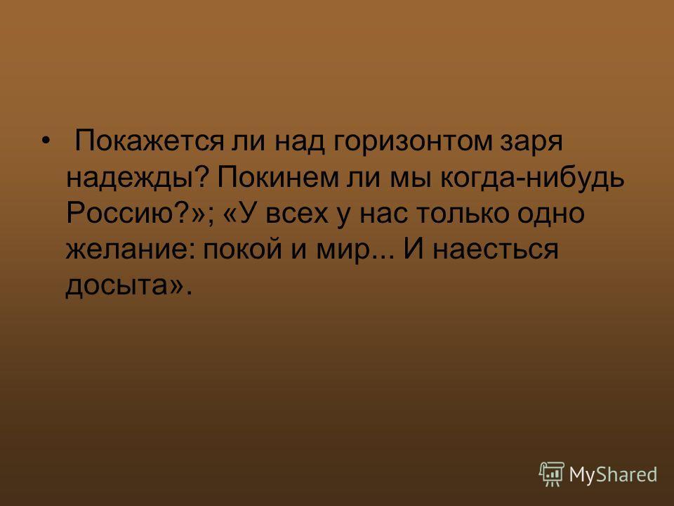 Покажется ли над горизонтом заря надежды? Покинем ли мы когда-нибудь Россию?»; «У всех у нас только одно желание: покой и мир... И наесться досыта».