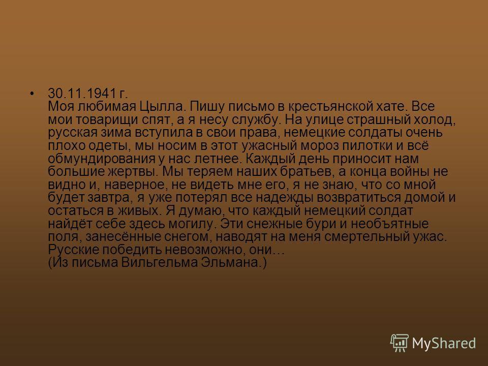 30.11.1941 г. Моя любимая Цылла. Пишу письмо в крестьянской хате. Все мои товарищи спят, а я несу службу. На улице страшный холод, русская зима вступила в свои права, немецкие солдаты очень плохо одеты, мы носим в этот ужасный мороз пилотки и всё обм