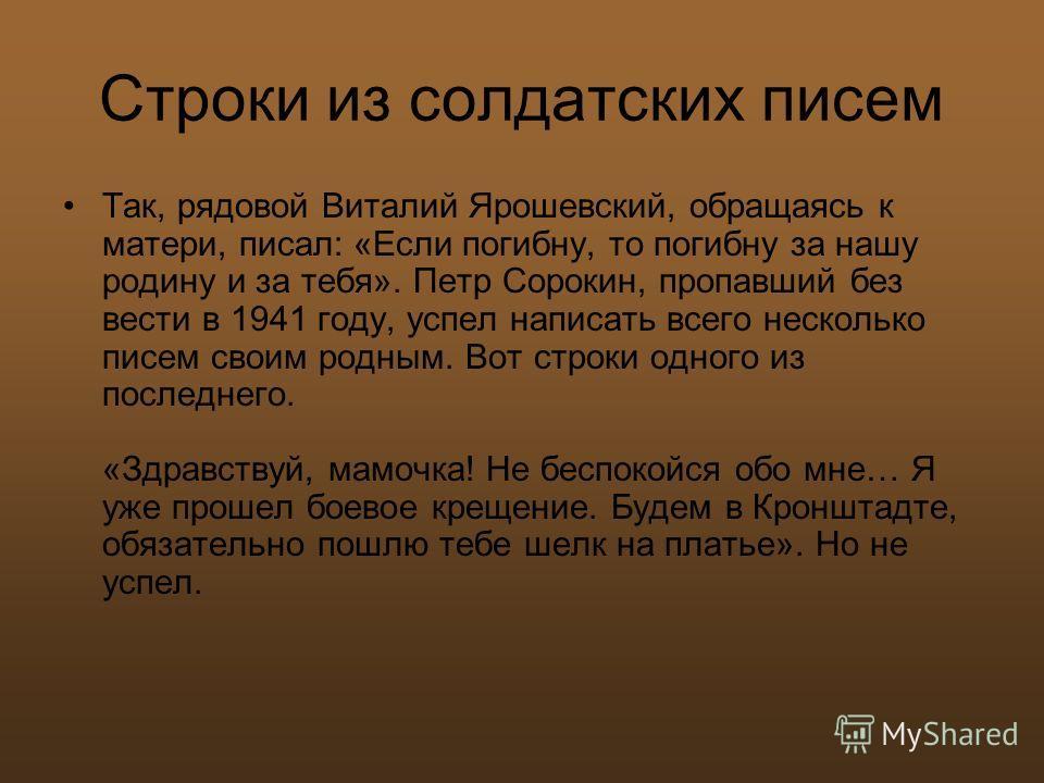 Строки из солдатских писем Так, рядовой Виталий Ярошевский, обращаясь к матери, писал: «Если погибну, то погибну за нашу родину и за тебя». Петр Сорокин, пропавший без вести в 1941 году, успел написать всего несколько писем своим родным. Вот строки о