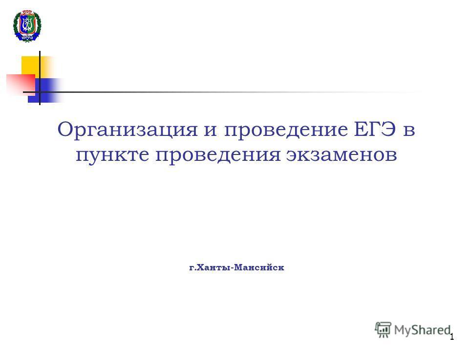 1 Организация и проведение ЕГЭ в пункте проведения экзаменов г.Ханты-Мансийск