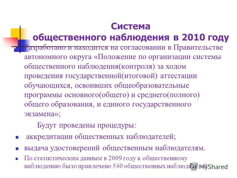 Система общественного наблюдения в 2010 году Разработано и находится на согласовании в Правительстве автономного округа «Положение по организации системы общественного наблюдения(контроля) за ходом проведения государственной(итоговой) аттестации обуч