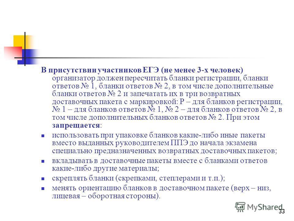 33 В присутствии участников ЕГЭ (не менее 3-х человек) организатор должен пересчитать бланки регистрации, бланки ответов 1, бланки ответов 2, в том числе дополнительные бланки ответов 2 и запечатать их в три возвратных доставочных пакета с маркировко