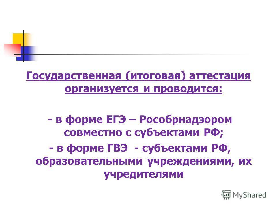 Государственная (итоговая) аттестация организуется и проводится: - в форме ЕГЭ – Рособрнадзором совместно с субъектами РФ; - в форме ГВЭ - субъектами РФ, образовательными учреждениями, их учредителями