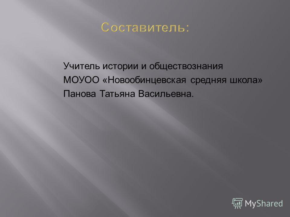 Учитель истории и обществознания МОУОО «Новообинцевская средняя школа» Панова Татьяна Васильевна.