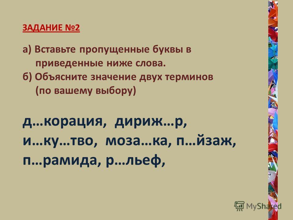 ЗАДАНИЕ 2 а) Вставьте пропущенные буквы в приведенные ниже слова. б) Объясните значение двух терминов (по вашему выбору) д…корация, дириж…р, и…ку…тво, моза…ка, п…йзаж, п…рамида, р…льеф,