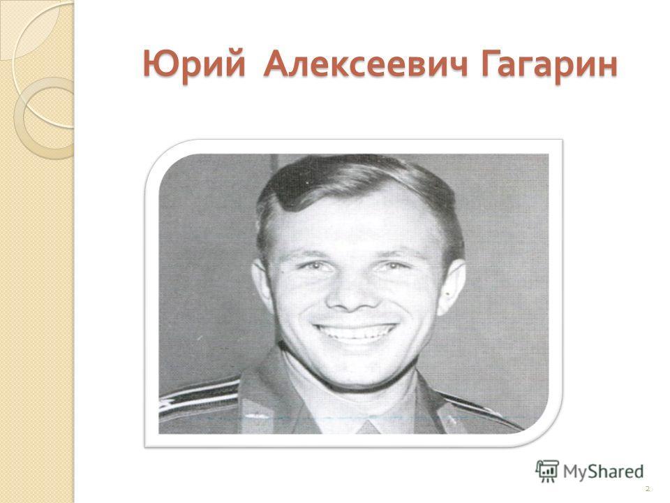 Юрий Алексеевич Гагарин 2