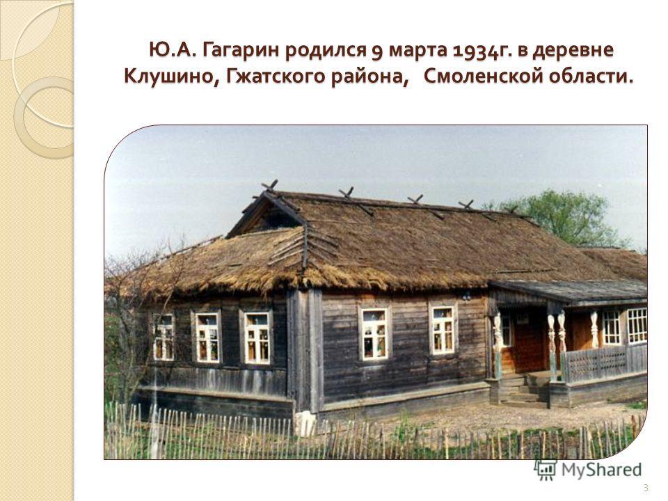Ю. А. Гагарин родился 9 марта 1934 г. в деревне Клушино, Гжатского района, Смоленской области. Ю. А. Гагарин родился 9 марта 1934 г. в деревне Клушино, Гжатского района, Смоленской области. 3