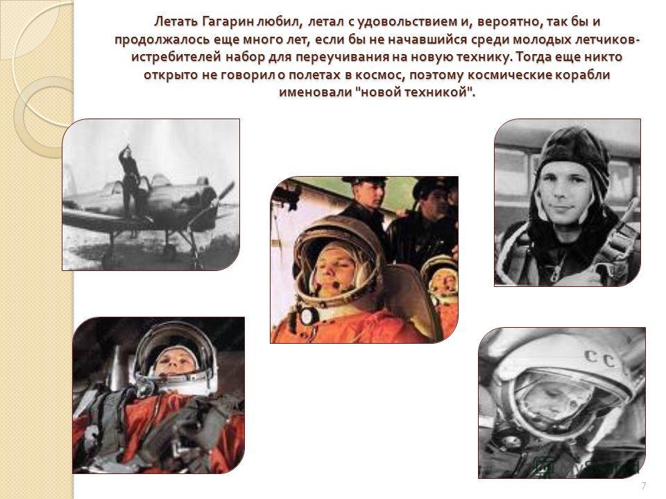 Летать Гагарин любил, летал с удовольствием и, вероятно, так бы и продолжалось еще много лет, если бы не начавшийся среди молодых летчиков - истребителей набор для переучивания на новую технику. Тогда еще никто открыто не говорил о полетах в космос,