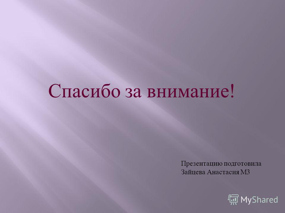 Спасибо за внимание ! Презентацию подготовила Зайцева Анастасия М 3