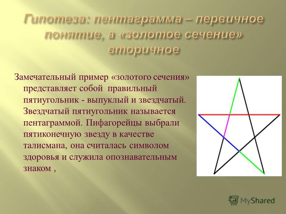 Замечательный пример «золотого сечения» представляет собой правильный пятиугольник - выпуклый и звездчатый. Звездчатый пятиугольник называется пентаграммой. Пифагорейцы выбрали пятиконечную звезду в качестве талисмана, она считалась символом здоровья