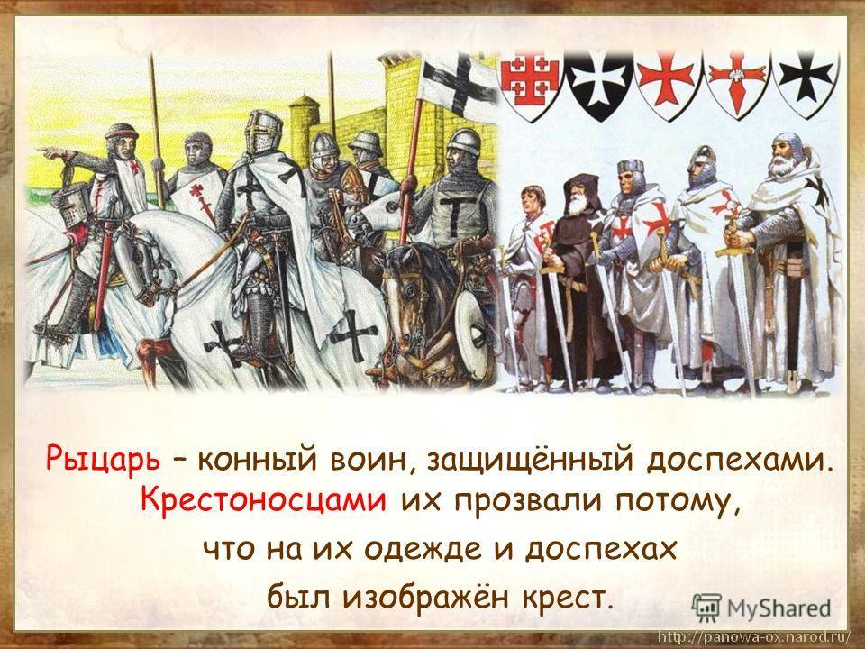 Рыцарь – конный воин, защищённый доспехами. Крестоносцами их прозвали потому, что на их одежде и доспехах был изображён крест.
